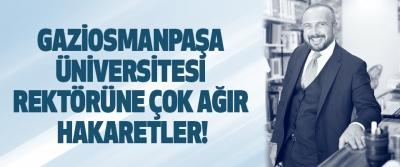 Gaziosmanpaşa Üniversitesi Rektörüne Çok Ağır Hakaretler!