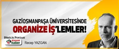 Gaziosmanpaşa üniversitesinde organize iş'lemler!