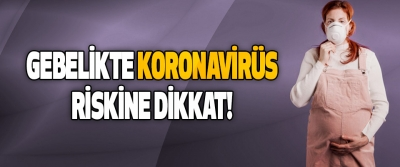 Gebelikte Koronavirüs Riskine Dikkat!