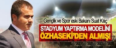 Gençlik ve Spor eski Bakanı Suat Kılıç Stadyum yaptırma modelini Özhaseki'den almış!