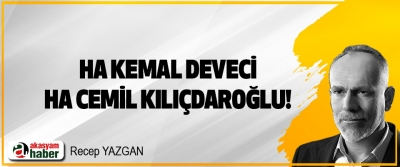 Ha Kemal Deveci, ha Cemil Kılıçdaroğlu!