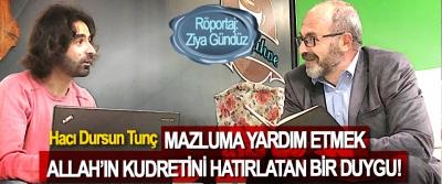 Hacı Dursun Tunç: Mazluma Yardım Etmek Allah'ın Kudretini Hatırlatan Bir Duygu!