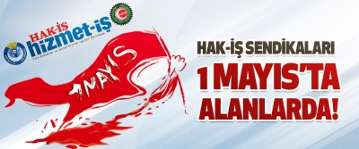 Hak-İş Sendikaları 1 Mayıs'ta Alanlarda!