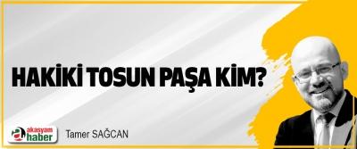 Hakiki Tosun Paşa kim?