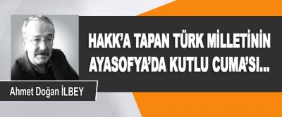 Hakk'a Tapan Türk Milletinin Ayasofya'da Kutlu Cuma'sı…
