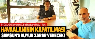 Haluk Tan: Havaalanının kapatılması samsun'a büyük zarar verecek!