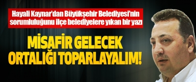 Hayali Kaynar'dan Büyükşehir Belediyesi'nin sorumluluğunu ilçe belediyelere yıkan bir yazı