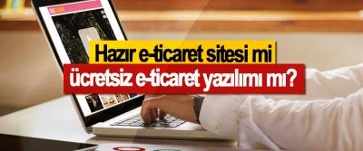 Hazır eticaret sitesi mi, ücretsiz eticaret yazılımı mı?