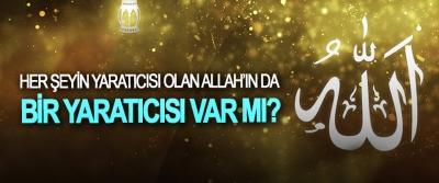 Her şeyin yaratıcısı olan Allah'ın da bir yaratıcısı var mı?