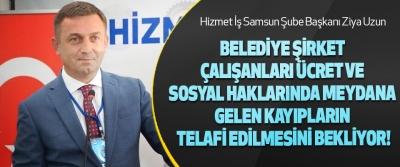 Hizmet İş Samsun Şube Başkanı Ziya Uzun  Belediye şirket çalışanları ücret ve sosyal haklarında meydana gelen kayıpların telafi edilmesini bekliyor!