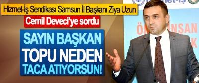 Hizmet-İş Sendikası Samsun İl Başkanı Ziya Uzun Cemil Deveci'ye sordu: Sayın başkan topu neden taca atıyorsun!