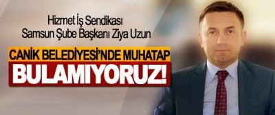 Hizmet İş Sendikası Samsun Şube Başkanı Ziya Uzun; Canik Belediyesi'nde muhatap bulamıyoruz!