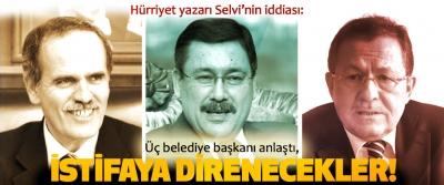 Hürriyet yazarı Selvi'nin iddiası: Üç belediye başkanı anlaştı, İstifaya Direnecekler!
