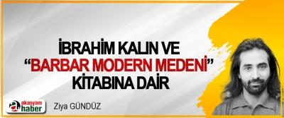 """İbrahim Kalın Ve """"Barbar Modern Medeni"""" Kitabına Dair"""