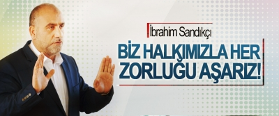 İbrahim Sandıkçı: Biz Halkımızla Her Zorluğu Aşarız!