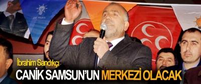 İbrahim Sandıkçı, Canik Samsun'un Merkezi Olacak