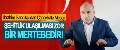 İbrahim Sandıkçı'dan Çanakkale Mesajı: Şehitlik Ulaşılması Zor Bir Mertebedir!
