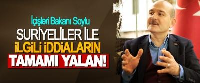 İçişleri Bakanı Soylu: Suriyeliler ile ilgili iddiaların tamamı yalan!