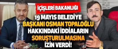 İçişleri Bakanlığı 19 Mayıs Belediye Başkanı Osman Topaloğlu Hakkındaki İddiaların Soruşturulmasına İzin Verdi!