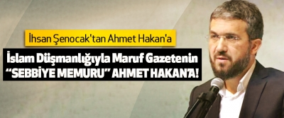 "İhsan Şenocak'tan İslam Düşmanlığıyla Maruf Gazetenin ""Sebbiye Memuru"" Ahmet Hakan'a!"