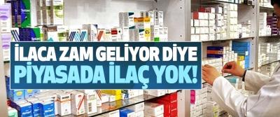 İlaca zam geliyor diye piyasada ilaç yok!