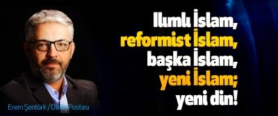 Ilımlı İslam, reformist İslam, başka İslam, yeni İslam; yeni din!