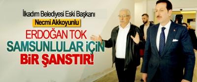 İlkadım Belediyesi Eski  Başkanı Necmi Akkoyunlu; Erdoğan Tok Samsunlular için bir şanstır!