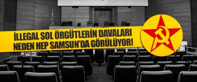 İllegal Sol Örgütlerin Davaları Neden Hep Samsun'da Görülüyor!