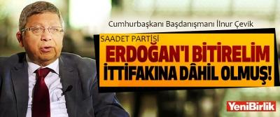 İlnur Çevik: Saadet Partisi 'Erdoğan'ı bitirelim' ittifakına dâhil olmuş!