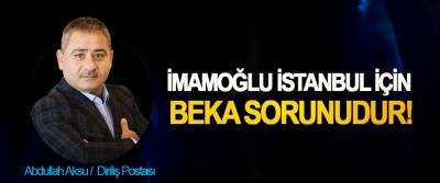 İmamoğlu İstanbul için beka sorunudur!