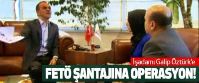 İşadamı Galip Öztürk'e FETÖ Şantajına Operasyon!