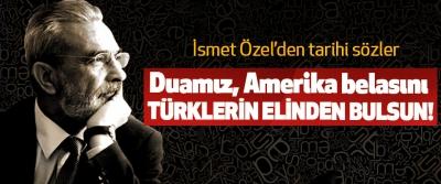 İsmet Özel'den Tarihi sözler: Duamız, Amerika belasını Türklerin Elinden Bulsun!
