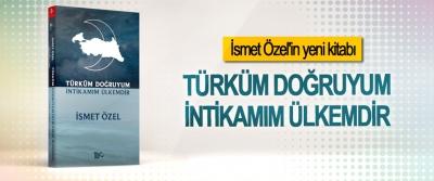 İsmet Özel'in yeni kitabı: Türküm Doğruyum İntikamım Ülkemdir