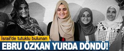İsrail'de tutuklu bulunan Ebru Özkan Yurda Döndü!
