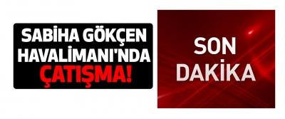 İstanbul Sabiha Gökçen Havalimanı'nda Çatışma!