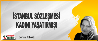 İstanbul Sözleşmesi Kadını Yaşatırmış!