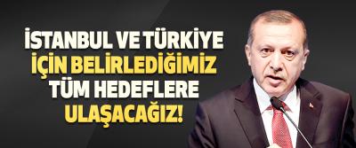 İstanbul ve Türkiye İçin Belirlediğimiz Tüm Hedeflere Ulaşacağız!