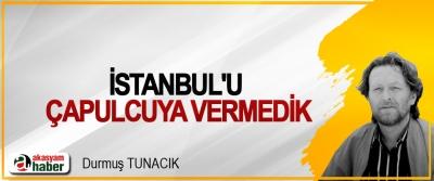 İstanbul'u çapulcuya vermedik
