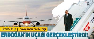 İstanbul'un 3. havalimanına ilk inişi Cumhurbaşkanı Erdoğan'ın uçağı gerçekleştirdi!