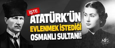 İşte, Atatürk'ün Evlenmek İstediği Osmanlı Sultanı!