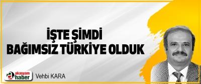 İşte Şimdi Bağımsız Türkiye Olduk