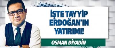 İşte Tayyip Erdoğan'ın Yatırımı!