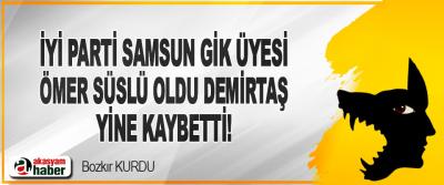 İyi Parti Samsun GİK Üyesi Ömer Süslü Oldu Demirtaş Yine Kaybetti!