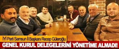 İYİ Parti Samsun İl Başkanı Recep Güleroğlu Genel kurul delegelerini yönetime almadı!