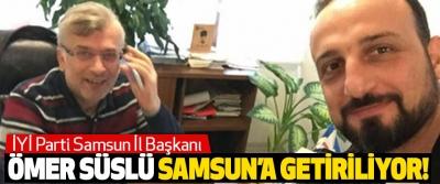 İYİ Parti Samsun İl Başkanı Ömer Süslü Samsun'a Getiriliyor!