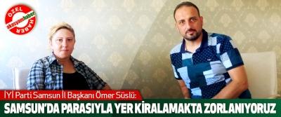 İYİ Parti Samsun İl Başkanı Ömer Süslü: Samsun'da Parasıyla Yer Kiralamakta Zorlanıyoruz