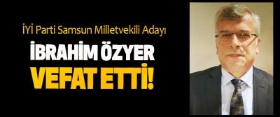 İYİ Parti Samsun Milletvekili Adayı İbrahim Özyer vefat etti!