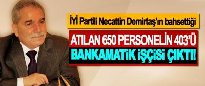 İYİ Partili Necattin Demirtaş'ın bahsettiği Atılan 650 personelin 403'ü bankamatik işçisi çıktı!