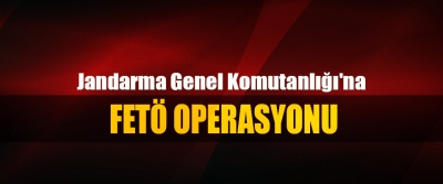 Jandarma Genel Komutanlığı'na FETÖ Operasyonu