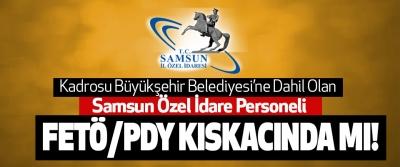 Kadrosu Büyükşehir Belediyesi'ne Dahil Olan Samsun Özel İdare Personeli Fetö/Pdy Kıskacında Mı!
